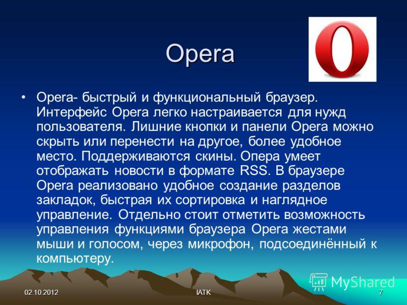 03.08.2012IATK7 Opera Opera- быстрый и функциональный браузер. Интерфейс Opera легко настраивается для нужд пользователя. Лишние кнопки и панели Opera можно скрыть или перенести на другое, более удобное место. Поддерживаются скины. Опера умеет отобра