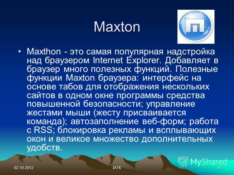 03.08.2012IATK9 Maxton Maxthon - это самая популярная надстройка над браузером Internet Explorer. Добавляет в браузер много полезных функций. Полезные функции Maxton браузера: интерфейс на основе табов для отображения нескольких сайтов в одном окне п