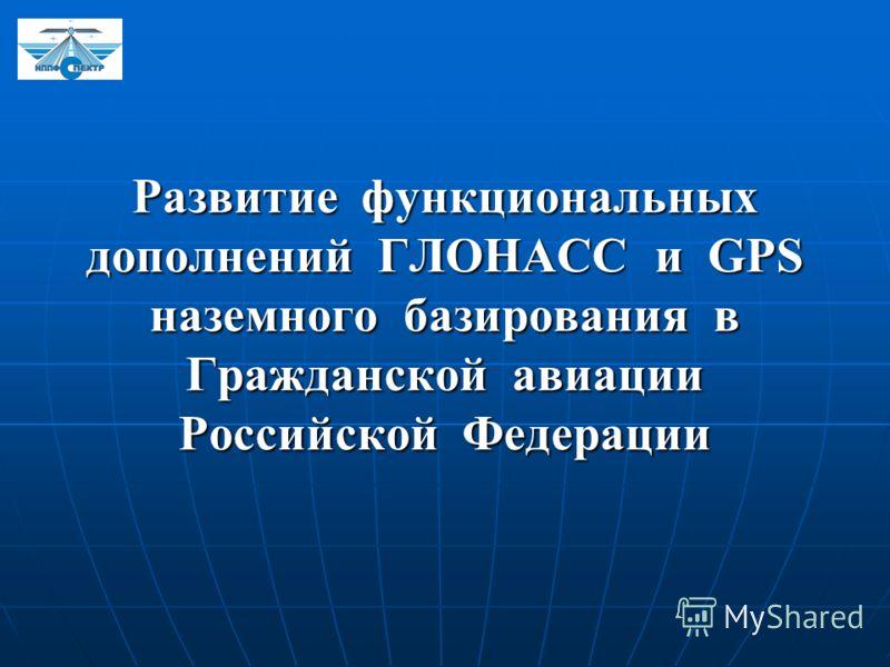 Развитие функциональных дополнений ГЛОНАСС и GPS наземного базирования в Гражданской авиации Российской Федерации