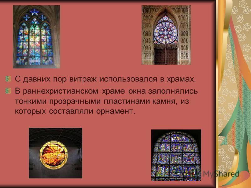 С давних пор витраж использовался в храмах. В раннехристианском храме окна заполнялись тонкими прозрачными пластинами камня, из которых составляли орнамент.