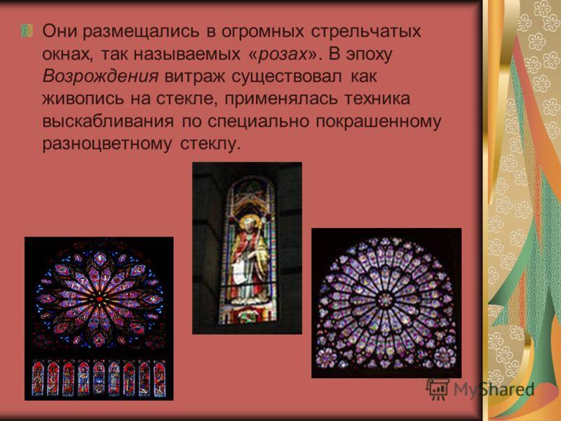 Они размещались в огромных стрельчатых окнах, так называемых «розах». В эпоху Возрождения витраж существовал как живопись на стекле, применялась техника выскабливания по специально покрашенному разноцветному стеклу.