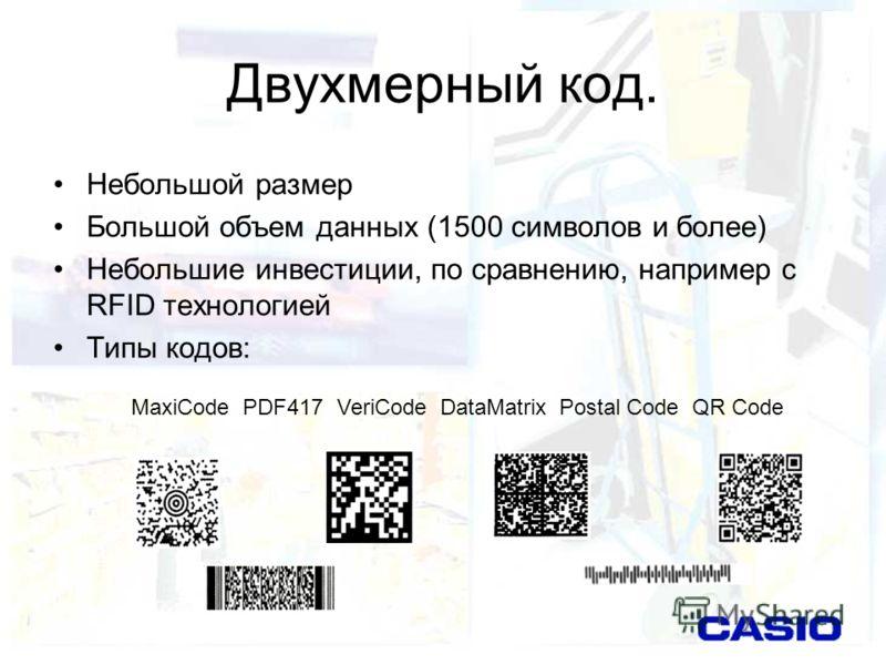 Двухмерный код. Небольшой размер Большой объем данных (1500 символов и более) Небольшие инвестиции, по сравнению, например с RFID технологией Типы кодов: MaxiCode PDF417 VeriCode DataMatrix Postal Code QR Code