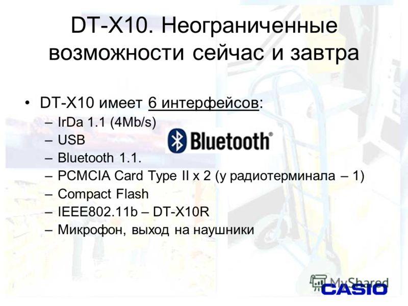 DT-X10. Неограниченные возможности сейчас и завтра DT-X10 имеет 6 интерфейсов: –IrDa 1.1 (4Mb/s) –USB –Bluetooth 1.1. –PCMCIA Card Type II х 2 (у радиотерминала – 1) –Сompact Flash –IEEE802.11b – DT-X10R –Микрофон, выход на наушники