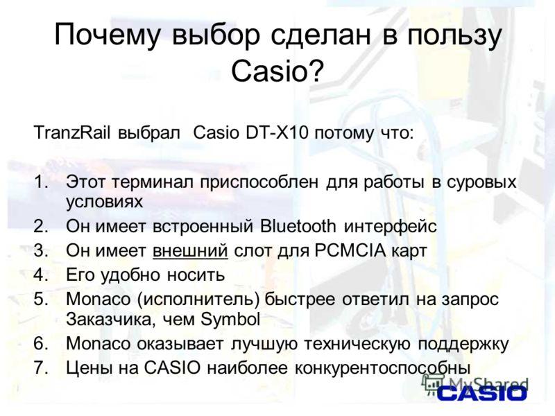 Почему выбор сделан в пользу Casio? TranzRail выбрал Casio DT-X10 потому что: 1.Этот терминал приспособлен для работы в суровых условиях 2.Он имеет встроенный Bluetooth интерфейс 3.Он имеет внешний слот для PCMCIA карт 4.Его удобно носить 5.Monaco (и