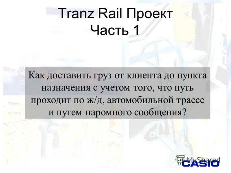 Tranz Rail Проект Часть 1 Как доставить груз от клиента до пункта назначения с учетом того, что путь проходит по ж/д, автомобильной трассе и путем паромного сообщения?