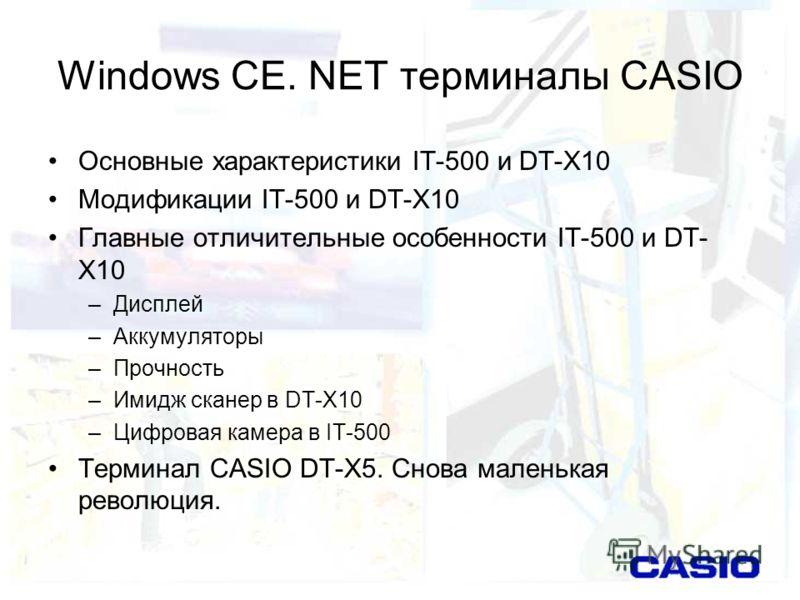 Windows CE. NET терминалы CASIO Основные характеристики IT-500 и DT-X10 Модификации IT-500 и DT-X10 Главные отличительные особенности IT-500 и DT- X10 –Дисплей –Аккумуляторы –Прочность –Имидж сканер в DT-X10 –Цифровая камера в IT-500 Терминал CASIO D