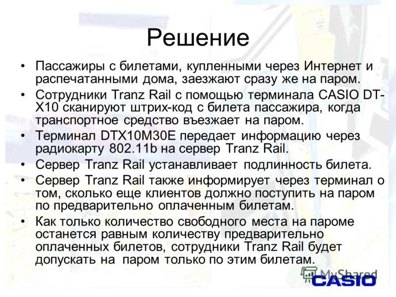 Решение Пассажиры с билетами, купленными через Интернет и распечатанными дома, заезжают сразу же на паром. Сотрудники Tranz Rail с помощью терминала CASIO DT- X10 сканируют штрих-код с билета пассажира, когда транспортное средство въезжает на паром.