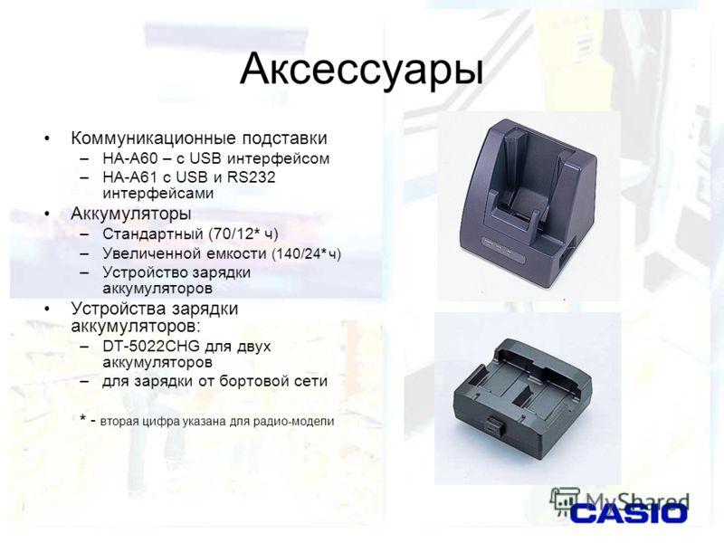 Аксессуары Коммуникационные подставки –HA-A60 – с USB интерфейсом –HA-A61 с USB и RS232 интерфейсами Аккумуляторы –Стандартный (70/12* ч) –Увеличенной емкости (140/24* ч) –Устройство зарядки аккумуляторов Устройства зарядки аккумуляторов: –DT-5022CHG