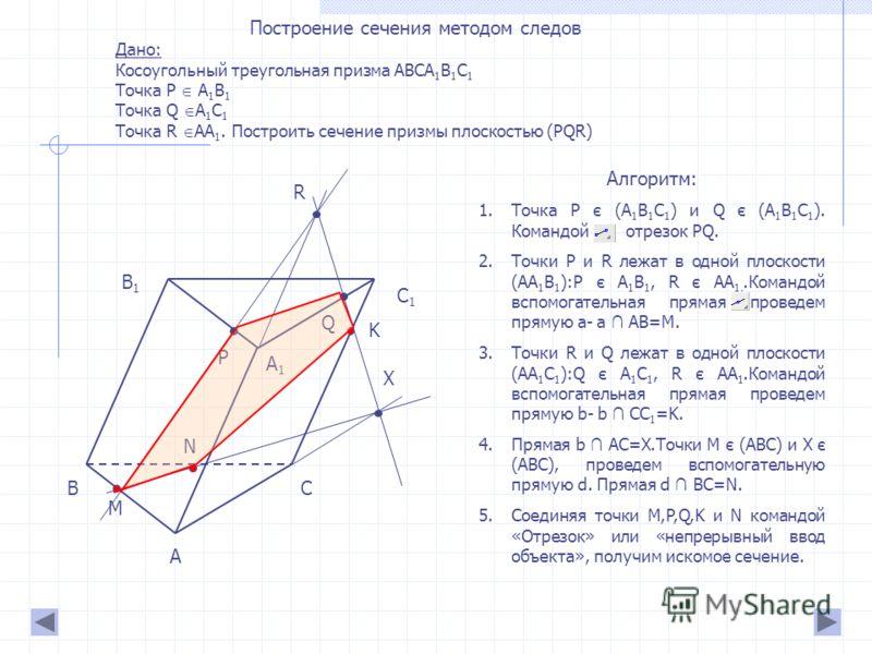 Построение сечения методом следов Дано: Косоугольный треугольная призма ABCA 1 B 1 C 1 Точка P A 1 B 1 Точка Q A 1 C 1 Точка R AA 1. Построить сечение призмы плоскостью (PQR) А ВС А1А1 В1В1 С1С1 PQ R M K X N Алгоритм: 1.Точка P є (A 1 B 1 C 1 ) и Q є