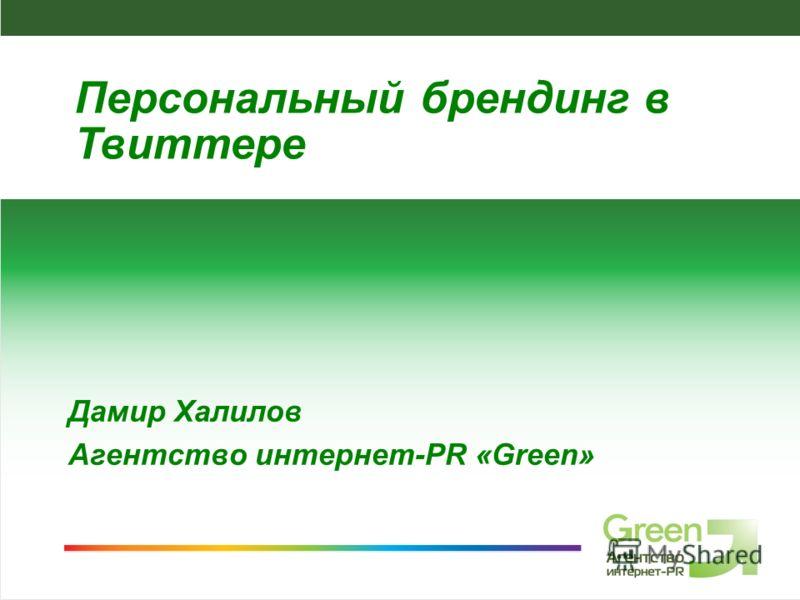 Агентство интернет-PR Green, 2009 Дамир Халилов Агентство интернет-PR «Green» Персональный брендинг в Твиттере