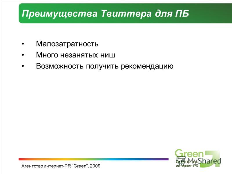 Агентство интернет-PR Green, 2009 Преимущества Твиттера для ПБ Малозатратность Много незанятых ниш Возможность получить рекомендацию