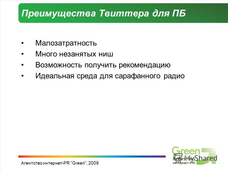 Агентство интернет-PR Green, 2009 Преимущества Твиттера для ПБ Малозатратность Много незанятых ниш Возможность получить рекомендацию Идеальная среда для сарафанного радио