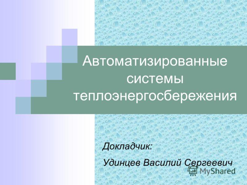 Автоматизированные системы теплоэнергосбережения Докладчик: Удинцев Василий Сергеевич