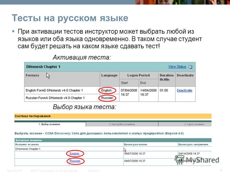 © 2007 Cisco Systems, Inc. All rights reserved.Cisco PublicNew CCNA 407 8 Тесты на русском языке При активации тестов инструктор может выбрать любой из языков или оба языка одновременно. В таком случае студент сам будет решать на каком языке сдавать