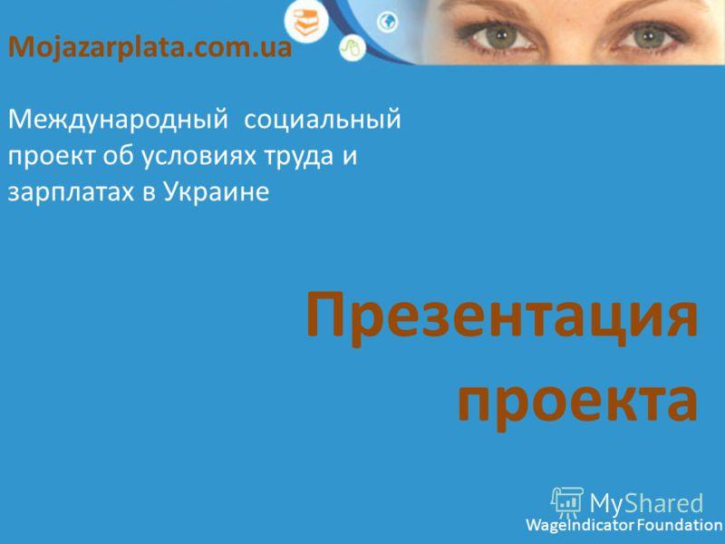 Презентация проекта Международный социальный проект об условиях труда и зарплатах в Украине Mojazarplata.com.ua WageIndicator Foundation