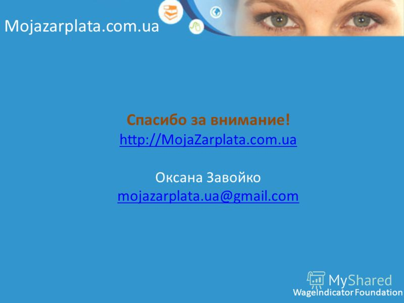 Mojazarplata.com.ua Спасибо за внимание! http://MojaZarplata.com.ua http://MojaZarplata.com.ua Оксана Завойко mojazarplata.ua@gmail.com mojazarplata.ua@gmail.com WageIndicator Foundation