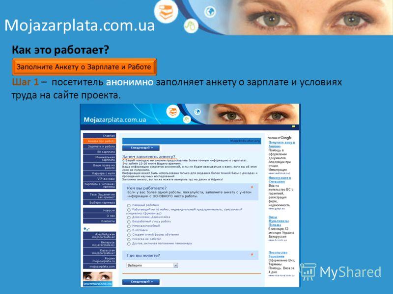 Mojazarplata.com.ua Как это работает? Шаг 1 – посетитель анонимно заполняет анкету о зарплате и условиях труда на сайте проекта.