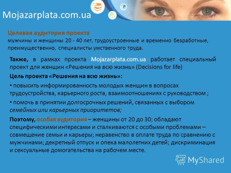Mojazarplata.com.ua Целевая аудитория проекта мужчины и женщины 20 - 40 лет, трудоустроенные и временно безработные, преимущественно, специалисты умственного труда. Также, в рамках проекта Mojazarplata.com.ua работает специальный проект для женщин «Р