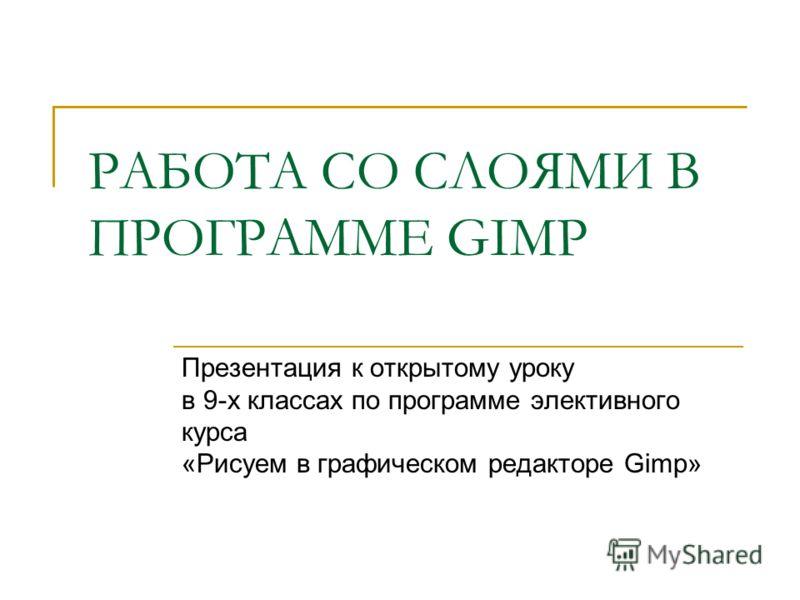 РАБОТА СО СЛОЯМИ В ПРОГРАММЕ GIMP Презентация к открытому уроку в 9-х классах по программе элективного курса «Рисуем в графическом редакторе Gimp»