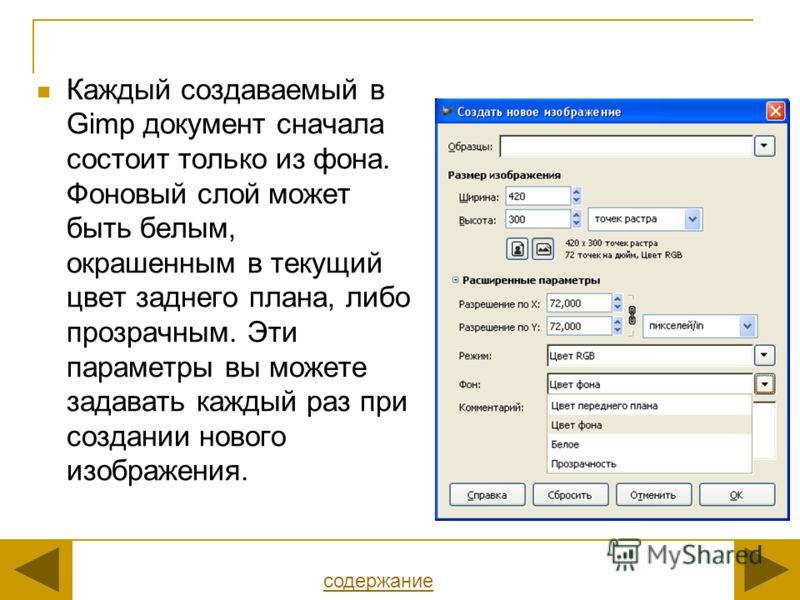 Каждый создаваемый в Gimp документ сначала состоит только из фона. Фоновый слой может быть белым, окрашенным в текущий цвет заднего плана, либо прозрачным. Эти параметры вы можете задавать каждый раз при создании нового изображения. содержание