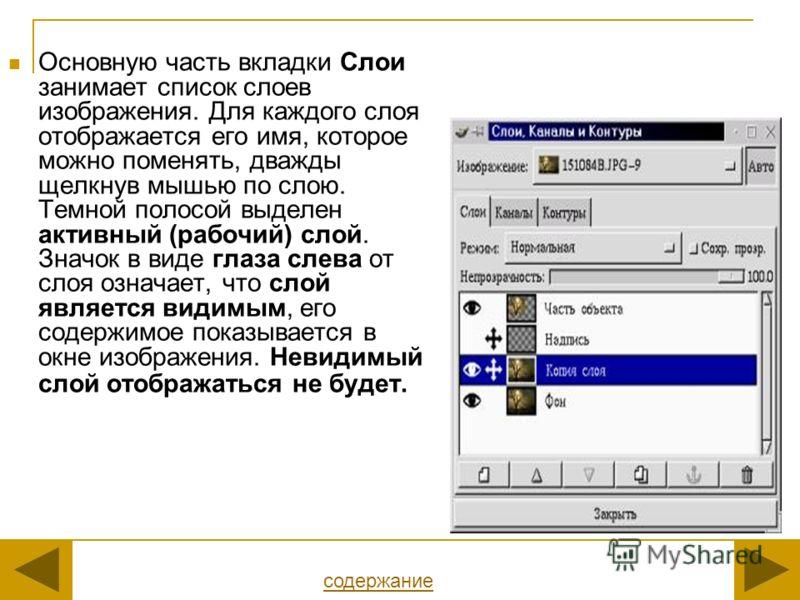 Основную часть вкладки Слои занимает список слоев изображения. Для каждого слоя отображается его имя, которое можно поменять, дважды щелкнув мышью по слою. Темной полосой выделен активный (рабочий) слой. Значок в виде глаза слева от слоя означает, чт