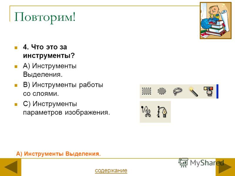Повторим! 4. Что это за инструменты? А) Инструменты Выделения. В) Инструменты работы со слоями. С) Инструменты параметров изображения. А) Инструменты Выделения. содержание