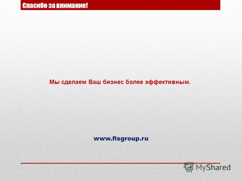 Спасибо за внимание! Мы сделаем Ваш бизнес более эффективным. www.fisgroup.ru