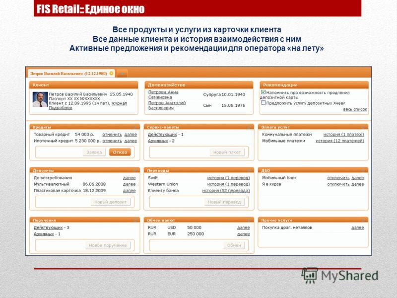 FIS Retail:: Единое окно Все продукты и услуги из карточки клиента Все данные клиента и история взаимодействия с ним Активные предложения и рекомендации для оператора «на лету»