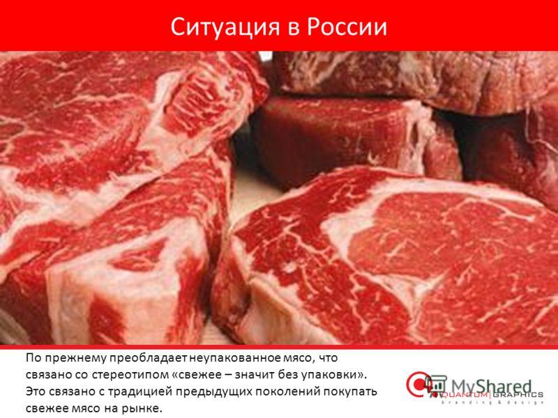Ситуация в России По прежнему преобладает неупакованное мясо, что связано со стереотипом «свежее – значит без упаковки». Это связано с традицией предыдущих поколений покупать свежее мясо на рынке.