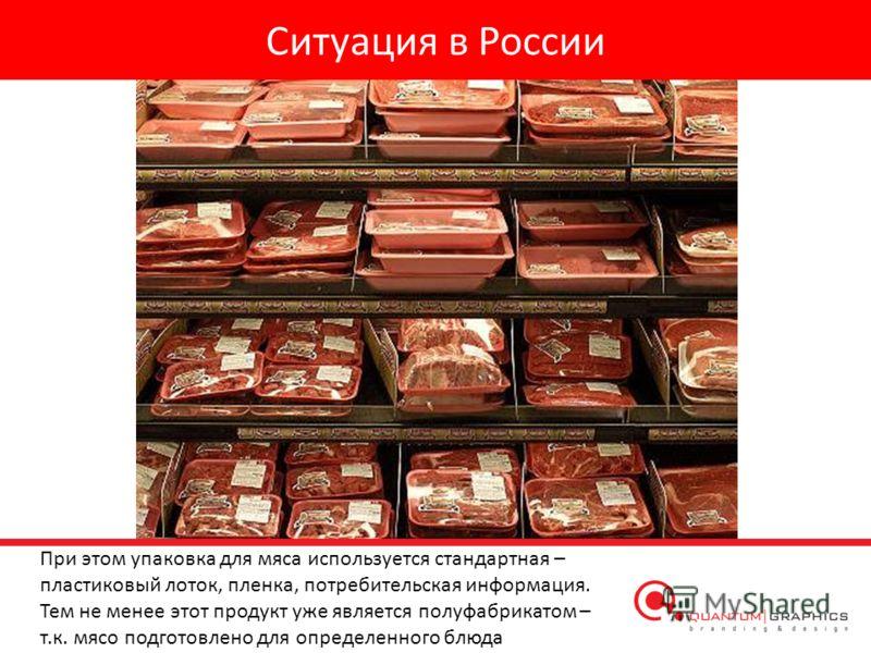 Ситуация в России При этом упаковка для мяса используется стандартная – пластиковый лоток, пленка, потребительская информация. Тем не менее этот продукт уже является полуфабрикатом – т.к. мясо подготовлено для определенного блюда