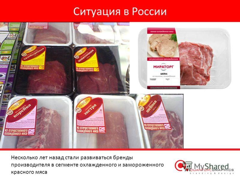 Ситуация в России Несколько лет назад стали развиваться бренды производителя в сегменте охлажденного и замороженного красного мяса