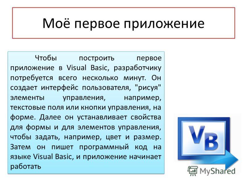 Моё первое приложение Чтобы построить первое приложение в Visual Basic, разработчику потребуется всего несколько минут. Он создает интерфейс пользователя,