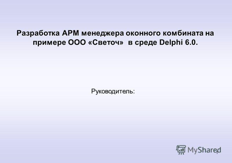 1 Разработка АРМ менеджера оконного комбината на примере ООО «Светоч» в среде Delphi 6.0. Руководитель: