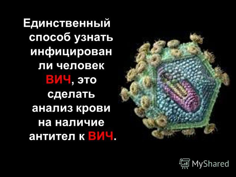 Единственный способ узнать инфицирован ли человек ВИЧ, это сделать анализ крови на наличие антител к ВИЧ.
