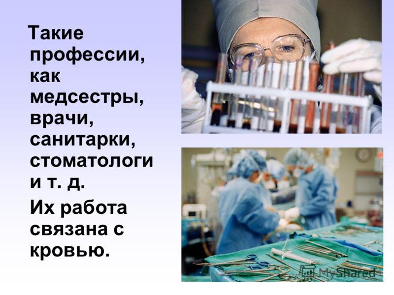 Такие профессии, как медсестры, врачи, санитарки, стоматологи и т. д. Их работа связана с кровью.