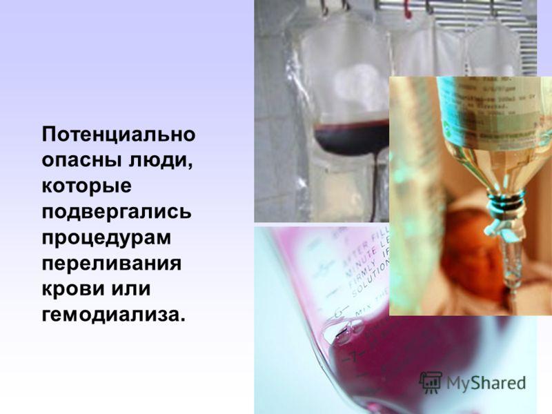 Потенциально опасны люди, которые подвергались процедурам переливания крови или гемодиализа.