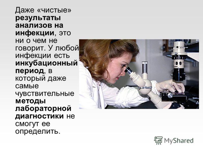 Даже «чистые» результаты анализов на инфекции, это ни о чем не говорит. У любой инфекции есть инкубационный период, в который даже самые чувствительные методы лабораторной диагностики не смогут ее определить.