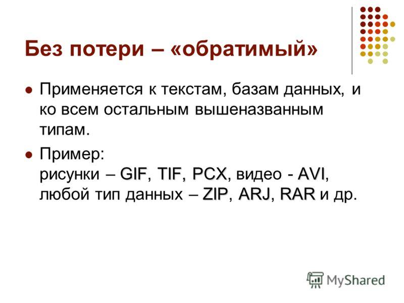 Без потери – «обратимый» Применяется к текстам, базам данных, и ко всем остальным вышеназванным типам. GIFTIF, PCXAVI ZIPARJRAR Пример: рисунки – GIF, TIF, PCX, видео - AVI, любой тип данных – ZIP, ARJ, RAR и др.