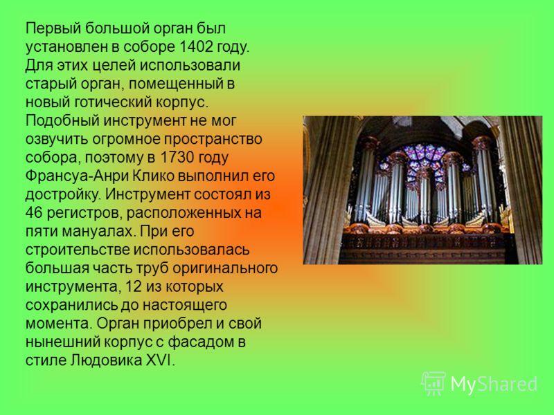 Первый большой орган был установлен в соборе 1402 году. Для этих целей использовали старый орган, помещенный в новый готический корпус. Подобный инструмент не мог озвучить огромное пространство собора, поэтому в 1730 году Франсуа-Анри Клико выполнил