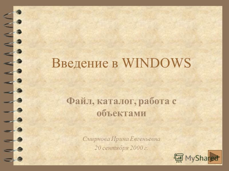 Введение в WINDOWS Файл, каталог, работа с объектами Смирнова Ирина Евгеньевна 20 сентября 2000 г.