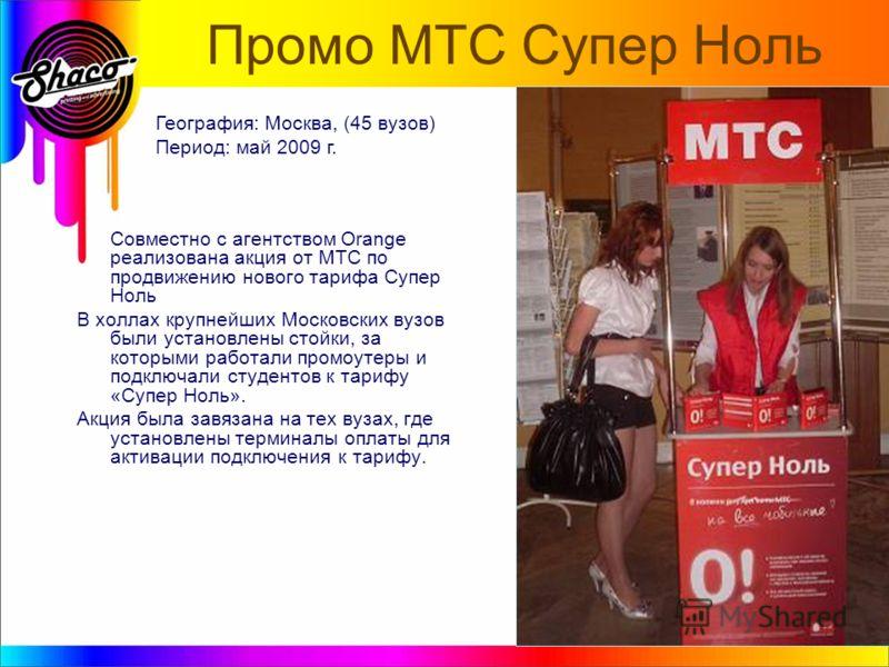 Промо МТС Супер Ноль Совместно с агентством Orange реализована акция от МТС по продвижению нового тарифа Супер Ноль В холлах крупнейших Московских вузов были установлены стойки, за которыми работали промоутеры и подключали студентов к тарифу «Супер Н