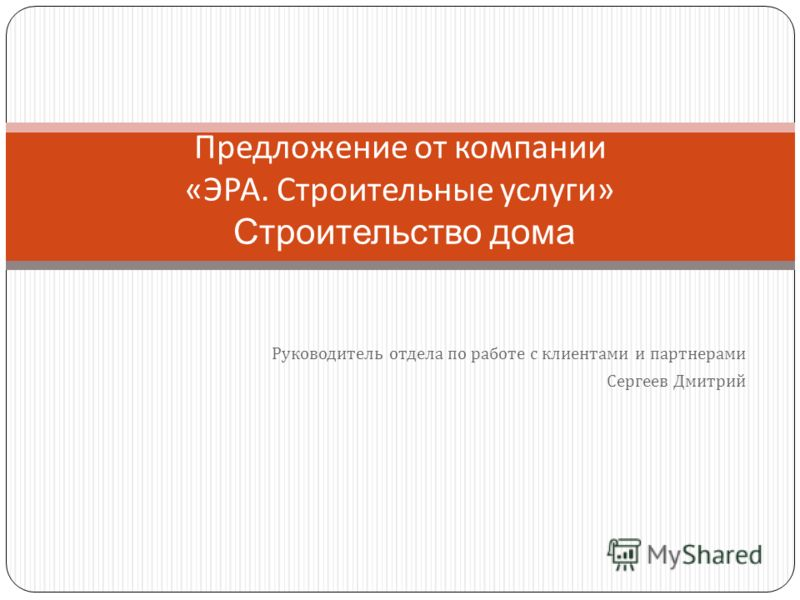 Руководитель отдела по работе с клиентами и партнерами Сергеев Дмитрий Предложение от компании « ЭРА. Строительные услуги » Строительство дома