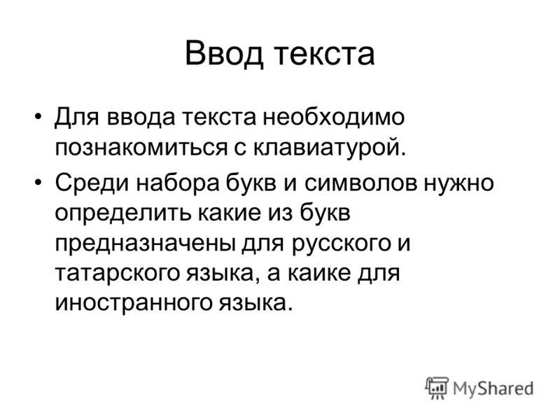Ввод текста Для ввода текста необходимо познакомиться с клавиатурой. Среди набора букв и символов нужно определить какие из букв предназначены для русского и татарского языка, а каике для иностранного языка.