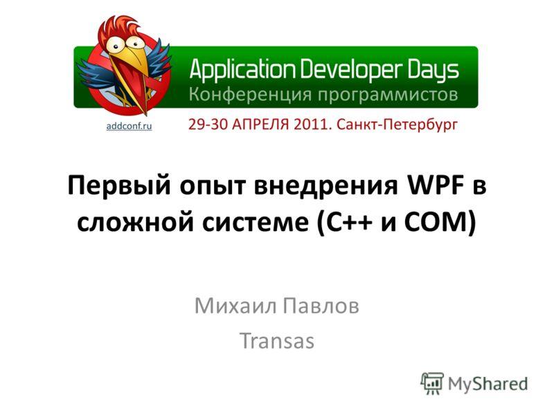 Первый опыт внедрения WPF в сложной системе (С++ и COM) Михаил Павлов Transas