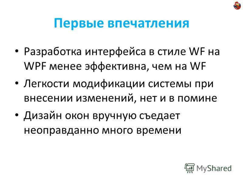 Первые впечатления Разработка интерфейса в стиле WF на WPF менее эффективна, чем на WF Легкости модификации системы при внесении изменений, нет и в помине Дизайн окон вручную съедает неоправданно много времени