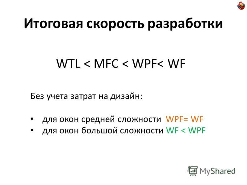 Итоговая скорость разработки WTL < MFC < WPF< WF Без учета затрат на дизайн: для окон средней сложности WPF= WF для окон большой сложности WF < WPF
