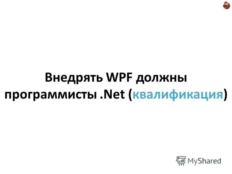 Внедрять WPF должны программисты.Net (квалификация)