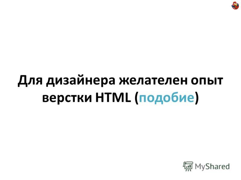 Для дизайнера желателен опыт верстки HTML (подобие)
