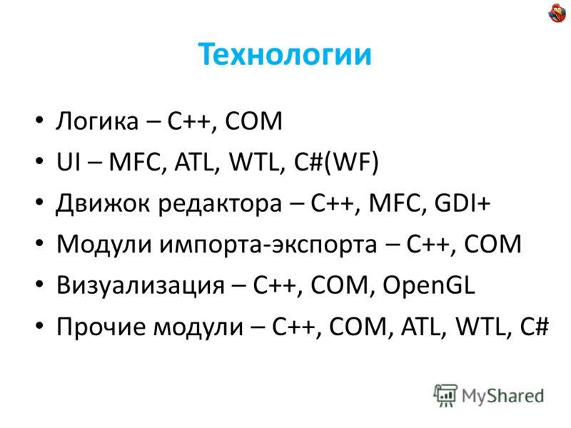 Технологии Логика – С++, COM UI – MFC, ATL, WTL, C#(WF) Движок редактора – С++, MFC, GDI+ Модули импорта-экспорта – C++, COM Визуализация – С++, COM, OpenGL Прочие модули – С++, COM, ATL, WTL, C#