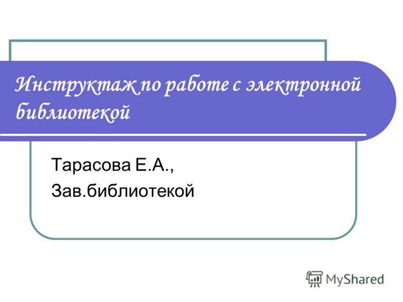 Инструктаж по работе с электронной библиотекой Тарасова Е.А., Зав.библиотекой